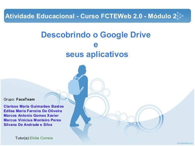 Descobrindo o Google Drive e seus aplicativos Grupo: FaceTeam Clarisse Maria Guimarães Bastos Edilsa Maria Ferreira De Oli...