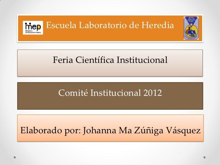 Escuela Laboratorio de Heredia       Feria Científica Institucional        Comité Institucional 2012Elaborado por: Johanna...