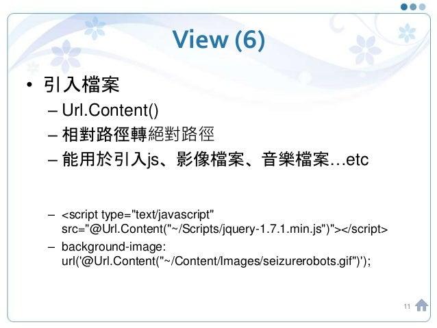 "View (6) • 引入檔案 – Url.Content() – 相對路徑轉絕對路徑 – 能用於引入js、影像檔案、音樂檔案…etc – <script type=""text/javascript"" src=""@Url.Content(""~/..."
