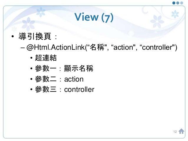 "View (7) • 導引換頁: – @Html.ActionLink(""名稱"", ""action"", ""controller"") • 超連結 • 參數一:顯示名稱 • 參數二:action • 參數三:controller 12"