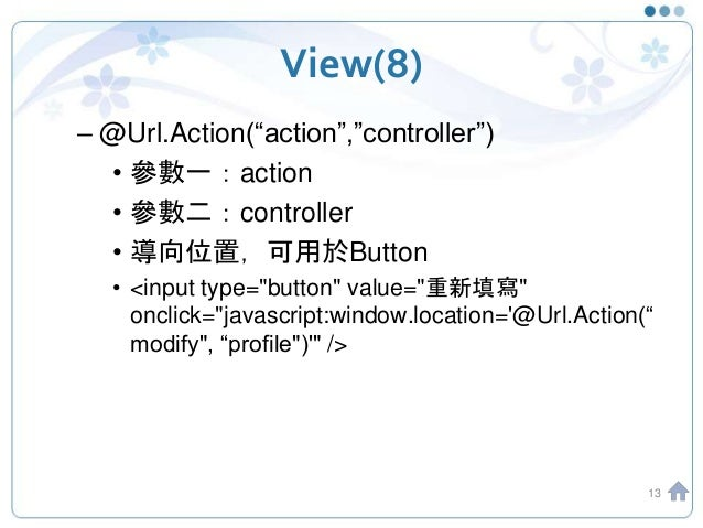 "View(8) – @Url.Action(""action"",""controller"") • 參數一:action • 參數二:controller • 導向位置,可用於Button • <input type=""button"" value=""..."