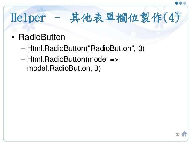 "Helper – 其他表單欄位製作(4) 35 • RadioButton – Html.RadioButton(""RadioButton"", 3) – Html.RadioButton(model => model.RadioButton, ..."