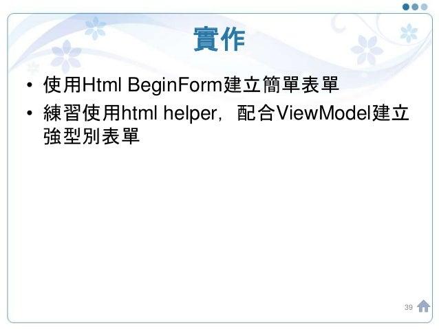 實作 • 使用Html BeginForm建立簡單表單 • 練習使用html helper,配合ViewModel建立 強型別表單 39