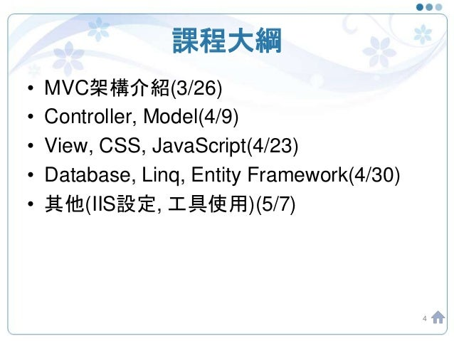 課程大綱 • MVC架構介紹(3/26) • Controller, Model(4/9) • View, CSS, JavaScript(4/23) • Database, Linq, Entity Framework(4/30) • 其他(...
