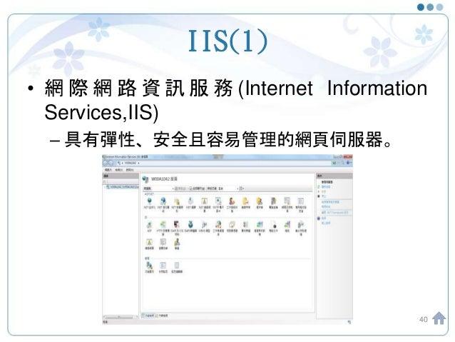 IIS(1) • 網 際 網 路 資 訊 服 務 (Internet Information Services,IIS) – 具有彈性、安全且容易管理的網頁伺服器。 40