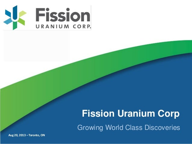 Aug 20, 2013 – Toronto, ON Fission Uranium Corp Growing World Class Discoveries