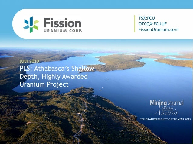 TSX: FCU | OTCQX: FCUUF | www.fissionuranium.com PLS: Athabasca's Shallow Depth, Highly Awarded Uranium Project JULY 2019 ...