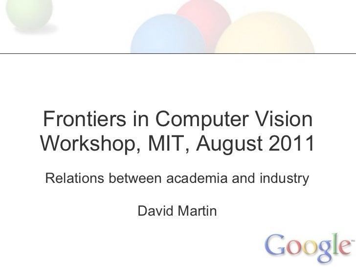 Frontiers in Computer VisionWorkshop, MIT, August 2011Relations between academia and industry             David Martin