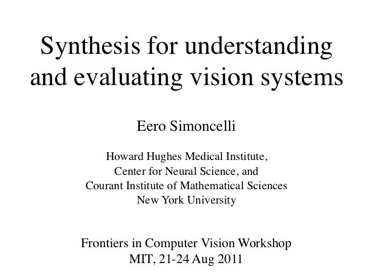 Synthesis for understandingand evaluating vision systems               Eero Simoncelli        Howard Hughes Medical Instit...