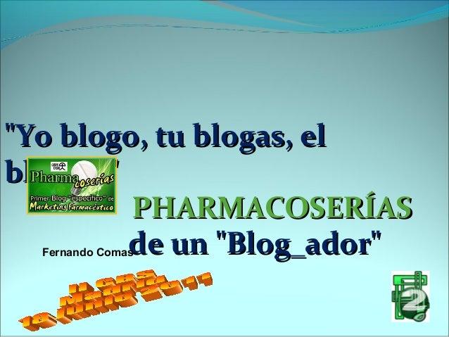 """""""Yo blogo, tu blogas, el bloga..."""" PHARMACOSERÍAS de un """"Blog_ador"""" Fernando Comas"""