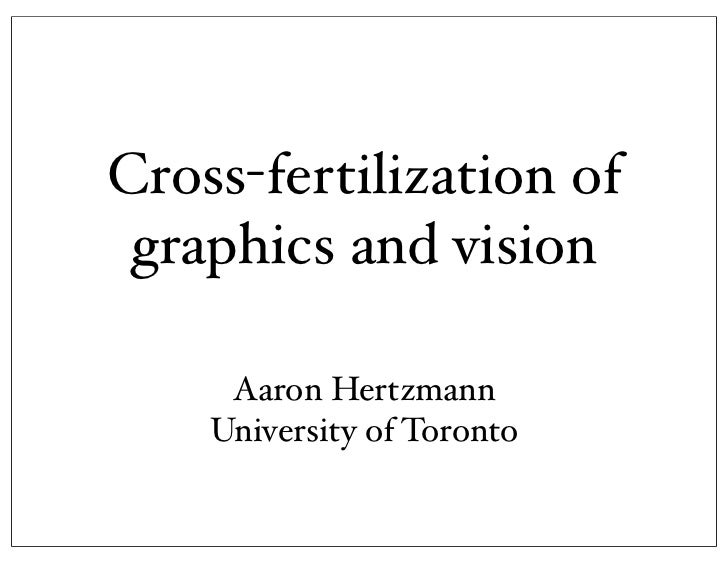 Cross-fertilization of graphics and vision     Aaron Hertzmann    University of Toronto