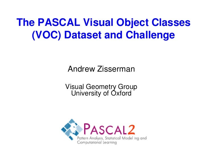 The PASCAL Visual Object Classes   (VOC) Dataset and Challenge         Andrew Zisserman        Visual Geometry Group      ...