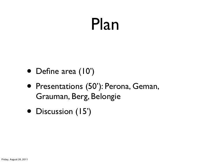 Plan                     • Define area (10')                     • Presentations (50'): Perona, Geman,                     ...