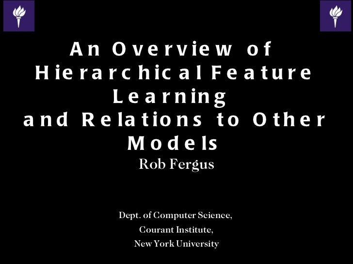 An Overview of  Hierarchical Feature Learning  and Relations to Other Models Rob Fergus Dept. of Computer Science,  Couran...