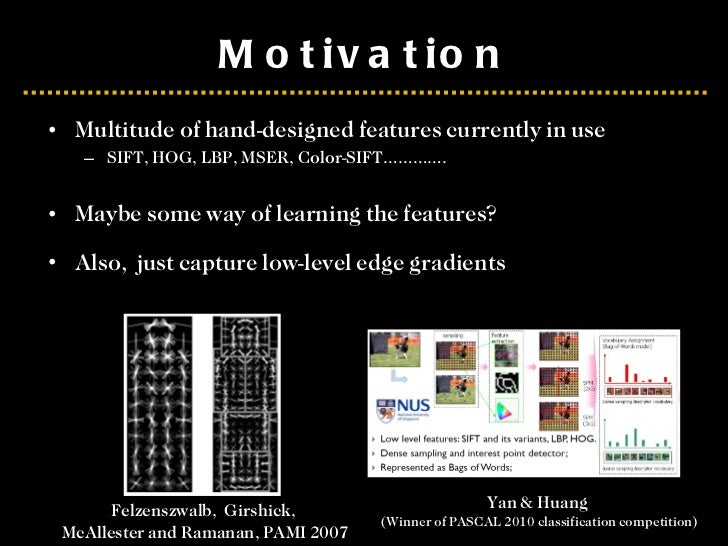Motivation <ul><li>Multitude of hand-designed features currently in use </li></ul><ul><ul><li>SIFT, HOG, LBP, MSER, Color-...