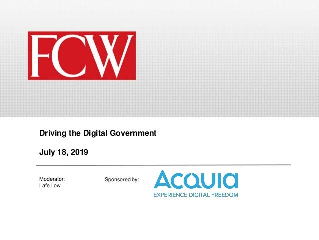 Sponsored by: Driving the Digital Government July 18, 2019 Moderator: Lafe Low