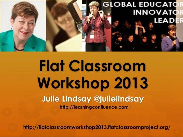Flat ClassroomWorkshop 2013Julie Lindsay @julielindsayhttp://flatclassroomworkshop2013.flatclassroomproject.org/http://lea...