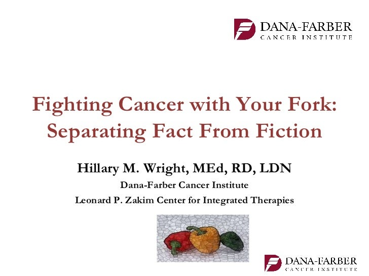 Fighting Cancer with Your Fork: Separating Fact From Fiction    Hillary M. Wright, MEd, RD, LDN             Dana-Farber Ca...