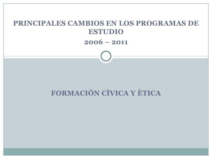 PRINCIPALES CAMBIOS EN LOS PROGRAMAS DE                ESTUDIO               2006 – 2011       FORMACIÒN CÌVICA Y ÈTICA