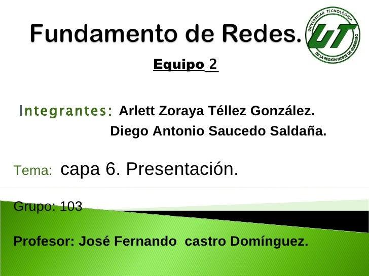 Equipo   2 I ntegrantes:   Arlett Zoraya Téllez González. Diego Antonio Saucedo Saldaña.  Tema:   capa 6. Presentación. Gr...