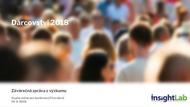 1 Závěrečná zpráva z výzkumu Vypracováno pro konferenci Fóra dárců 19. 6. 2018 Dárcovství 2018