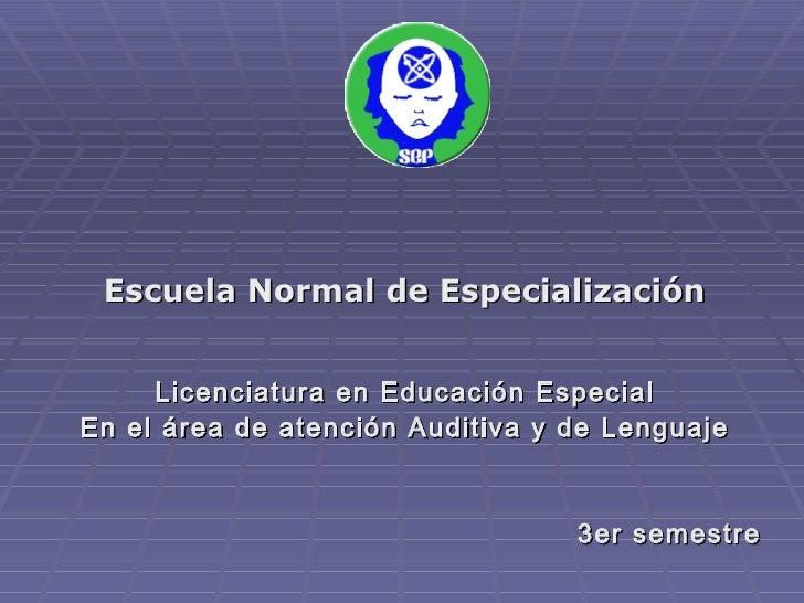 <ul><li>Escuela Normal de Especialización </li></ul><ul><li>Licenciatura en Educación Especial </li></ul><ul><li>En el áre...