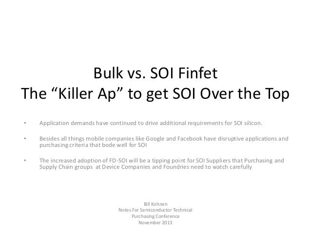 "Bulk vs. SOI Finfet The ""Killer Ap"" to get SOI Over the Top •  Application demands have continued to drive additional requ..."