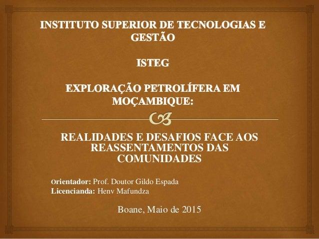 REALIDADES E DESAFIOS FACE AOS REASSENTAMENTOS DAS COMUNIDADES Orientador: Prof. Doutor Gildo Espada Licencianda: Henv Maf...