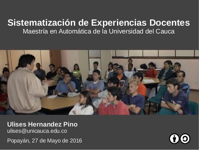 Sistematización de Experiencias Docentes Maestría en Automática de la Universidad del Cauca Ulises Hernandez Pino ulises@u...