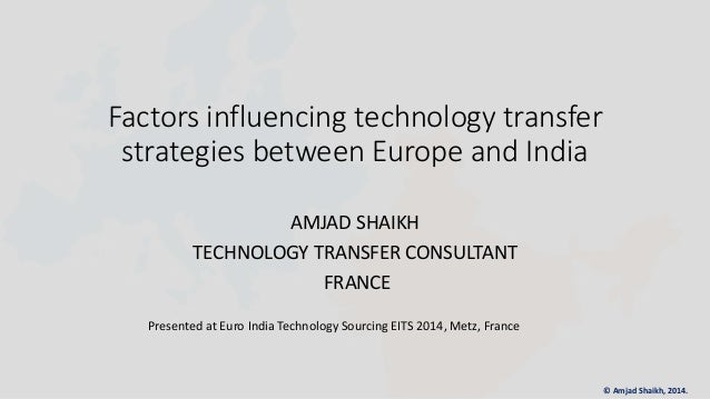 Factors influencing technology transfer strategies between Europe and India AMJAD SHAIKH TECHNOLOGY TRANSFER CONSULTANT FR...