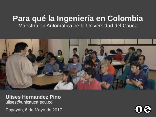 Para qué la Ingeniería en Colombia Maestría en Automática de la Universidad del Cauca Ulises Hernandez Pino ulises@unicauc...