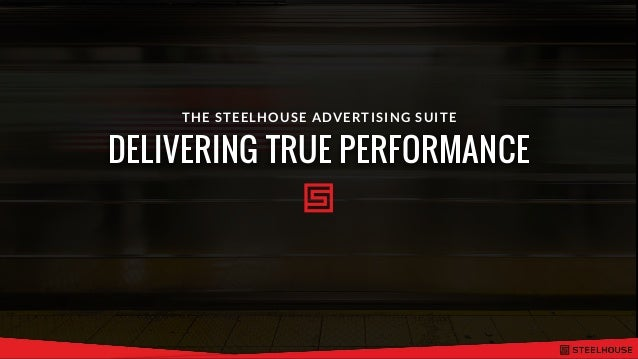 DELIVERING TRUE PERFORMANCE THE STEELHOUSE ADVERTISING SUITE