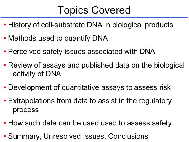 Topics Covered • History of cell-substrate DNA in biological products • Methods used to quantify DNA • Perceived safety is...