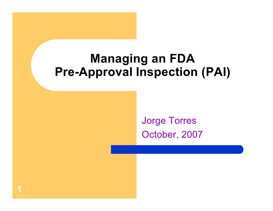Managing an FDA     Pre-Approval Inspection (PAI)                     Jorge Torres                   October, 2007     1