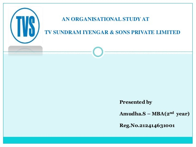 AN ORGANISATIONAL STUDY AT TV SUNDRAM IYENGAR & SONS PRIVATE LIMITED Presented by Amudha.S – MBA(2nd year) Reg.No.21241463...