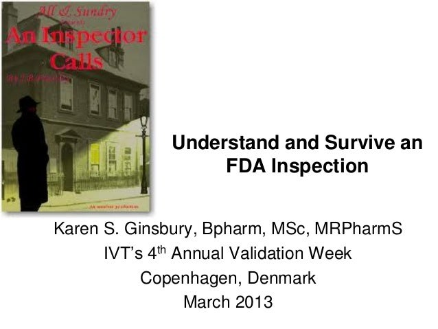 Understand and Survive an                  FDA InspectionKaren S. Ginsbury, Bpharm, MSc, MRPharmS      IVT's 4th Annual Va...