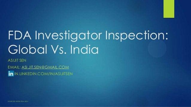 FDA Investigator Inspection: Global Vs. India ASIJIT SEN EMAIL: ASI.JIT.SEN@GMAIL.COM IN.LINKEDIN.COM/IN/ASIJITSEN SOURCES...