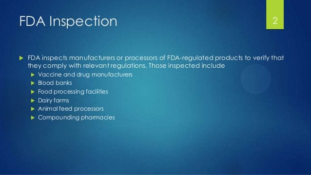 FDA Inspection  FDA inspects manufacturers or processors of FDA-regulated products to verify that they comply with releva...