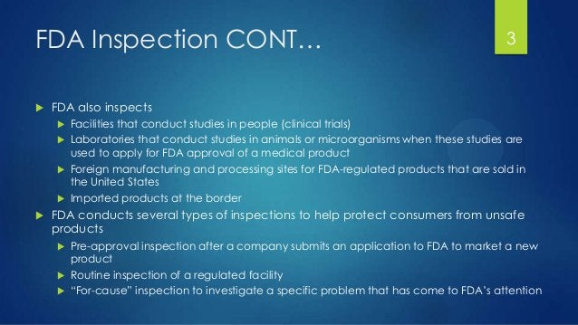 FDA Inspection CONT…  FDA also inspects  Facilities that conduct studies in people (clinical trials)  Laboratories that...