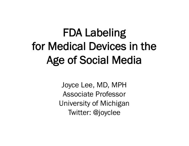 FDA Labeling for Medical Devices in the Age of Social Media Joyce Lee, MD, MPH Associate Professor University of Michigan ...