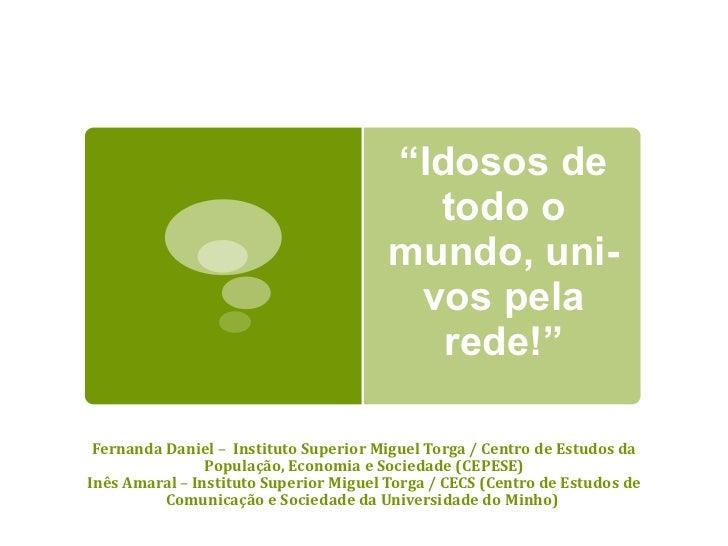 """"""" Idosos de todo o mundo, uni-vos pela rede!"""" Fernanda Daniel  –  Instituto Superior Miguel Torga / Centro de Estudos da P..."""