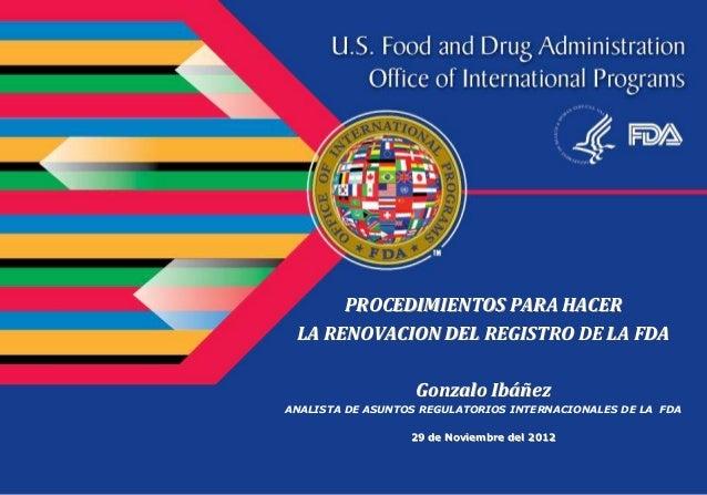 PROCEDIMIENTOS PARA HACER LA RENOVACION DEL REGISTRO DE LA FDA                   Gonzalo IbáñezANALISTA DE ASUNTOS REGULAT...