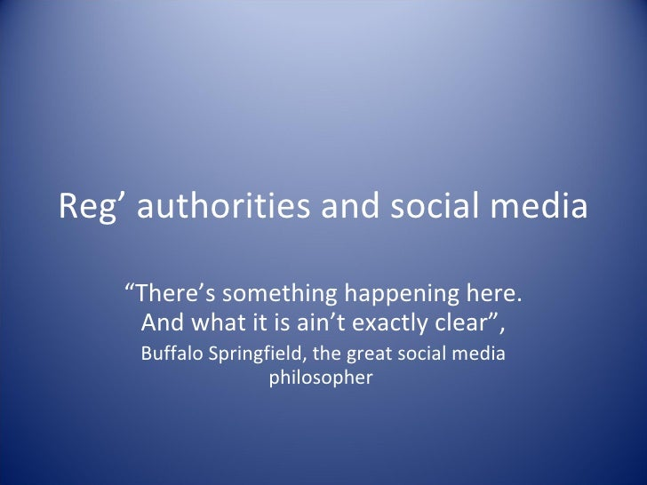 "Reg' authorities and social media "" There's something happening here. And what it is ain't exactly clear"", Buffalo Springf..."