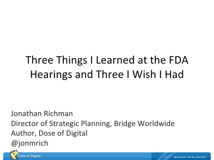Three Things I Learned at the FDA Hearings and Three I Wish I Had Jonathan Richman Director of Strategic Planning, Bridge ...