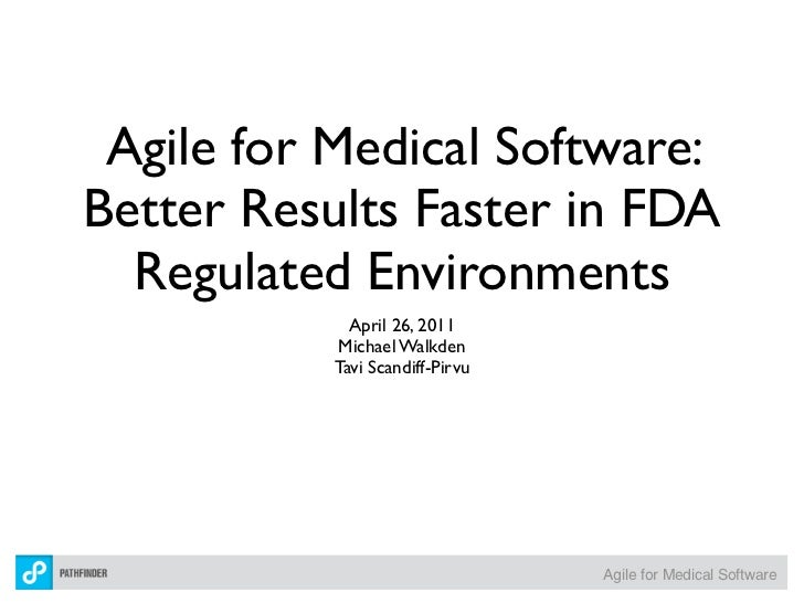 Agile for Medical Software:Better Results Faster in FDA  Regulated Environments             April 26, 2011           Micha...