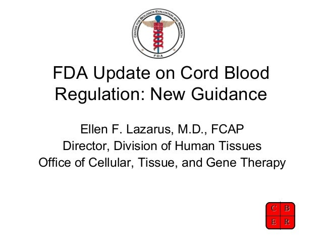 FDA Update on Cord Blood Regulation: New Guidance Ellen F. Lazarus, M.D., FCAP Director, Division of Human Tissues Office ...