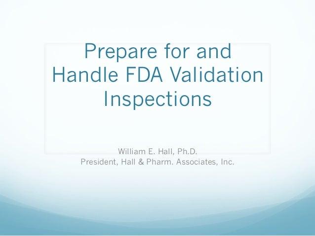 Prepare for andHandle FDA Validation    Inspections            William E. Hall, Ph.D.  President, Hall & Pharm. Associates...
