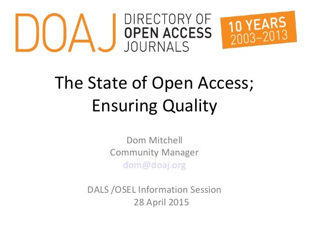 The State of Open Access; Ensuring Quality Dom Mitchell Community Manager dom@doaj.org DALS /OSEL Information Session 28 A...