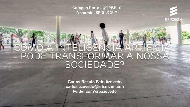 Como a Inteligência Artificial pode transformar a nossa Sociedade? Campus Party – #CPBR10 Anhembi, SP 01/02/17 Carlos Rena...