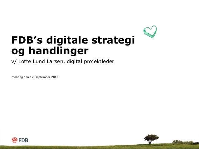 FDB's digitale strategiog handlingerv/ Lotte Lund Larsen, digital projektledermandag den 17. september 2012